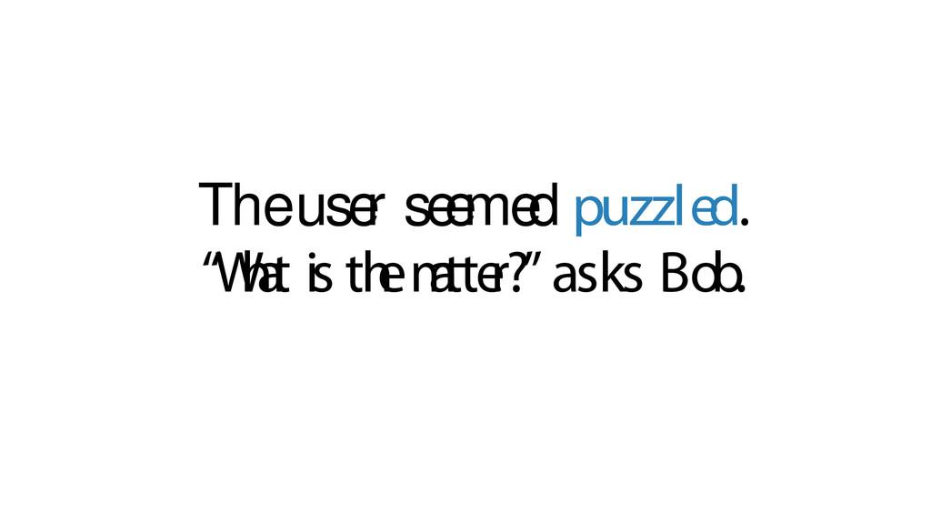 "The use r se e me d puzzled. ""W h a t is th e m..."