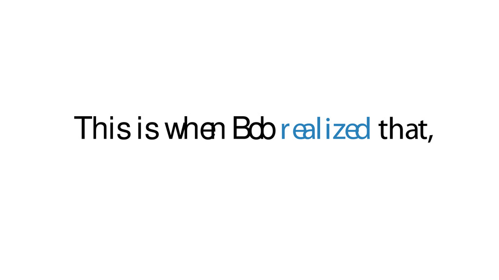 This is whe n Bob realized that,