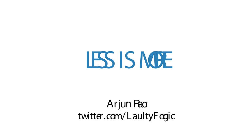 L E S S IS M O R E Arjun R ao twitter.com/Lault...