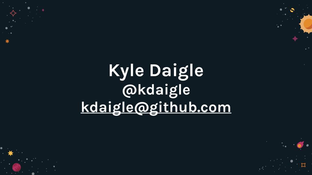 Kyle Daigle @kdaigle kdaigle@github.com