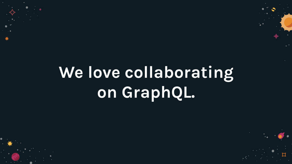 We love collaborating on GraphQL.