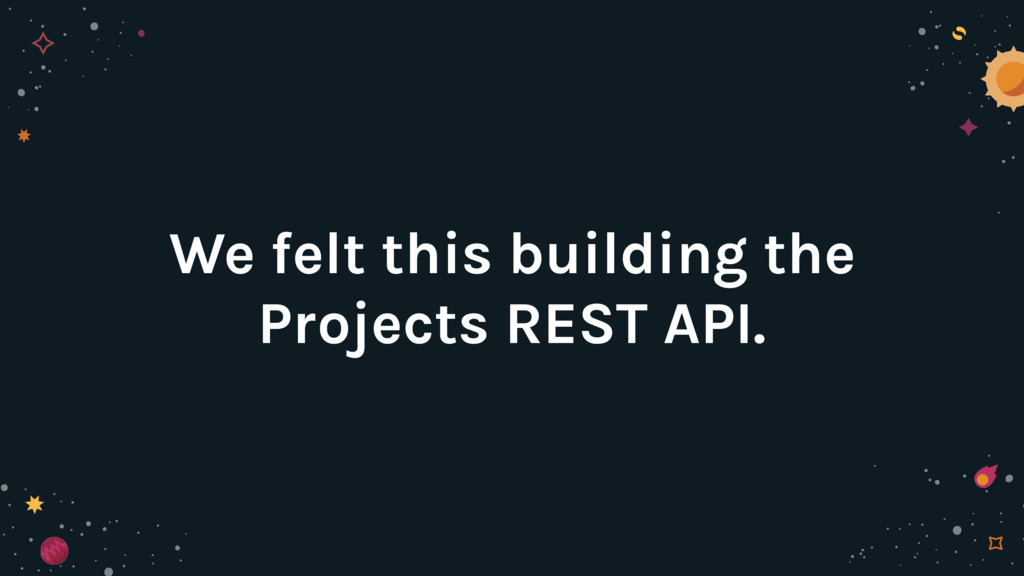 We felt this building the Projects REST API.