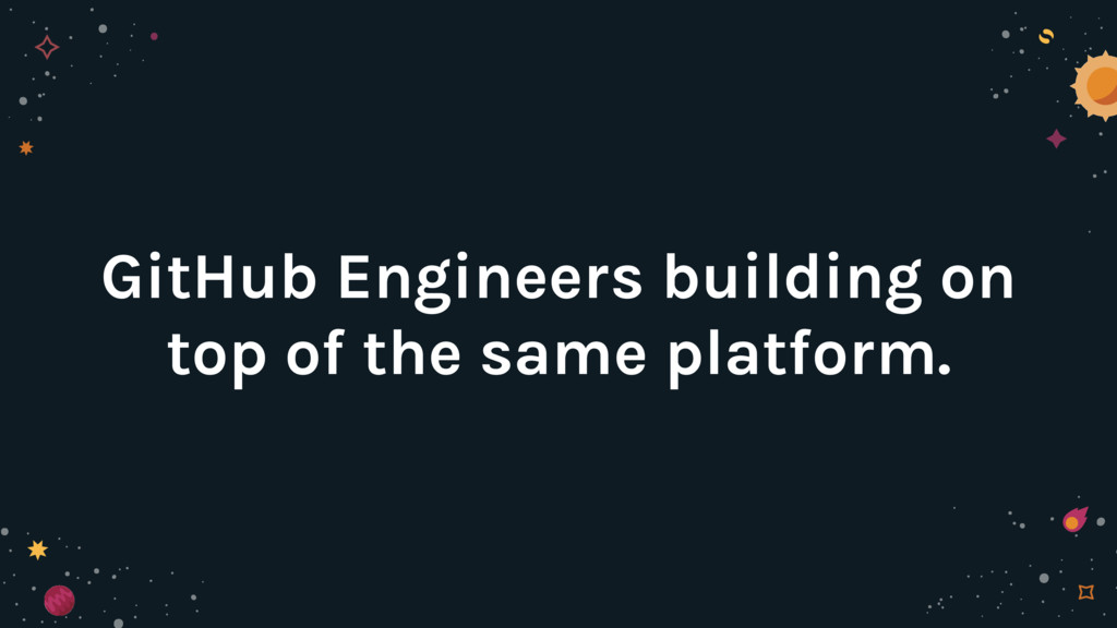 GitHub Engineers building on top of the same pl...