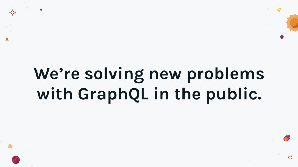 We're solving new problems with GraphQL in the ...