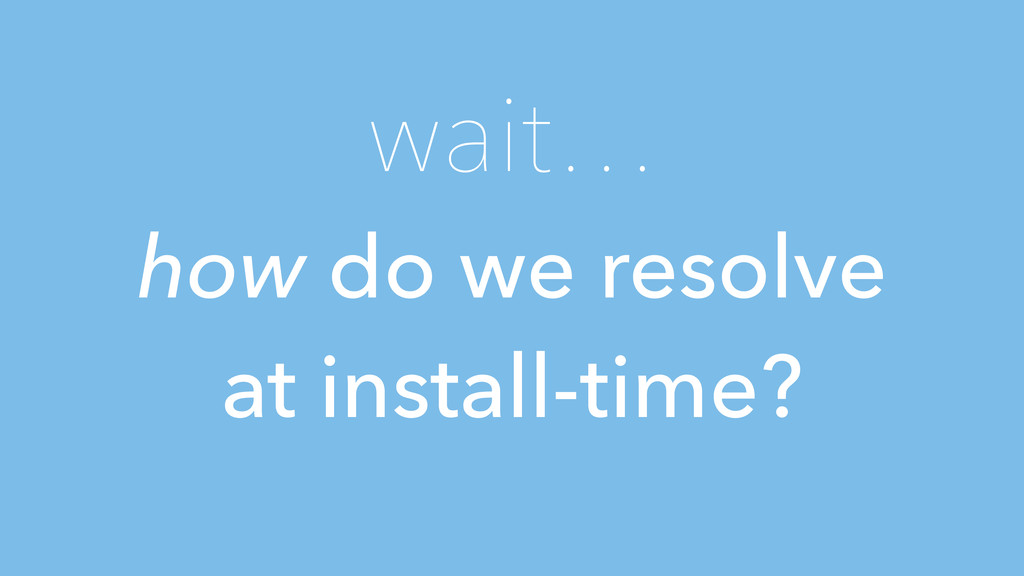 wait… how do we resolve at install-time?
