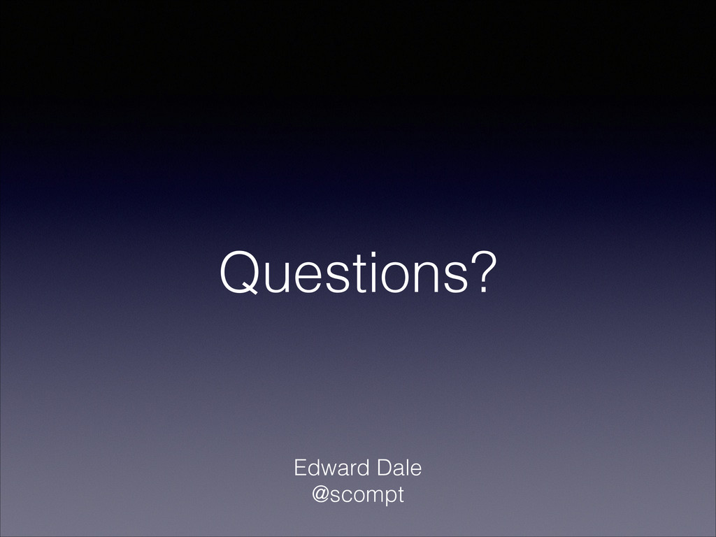 Questions? Edward Dale @scompt