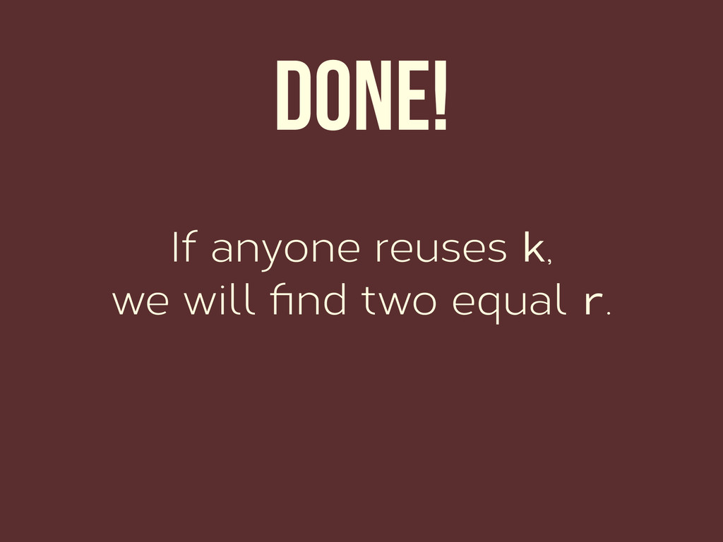 Done! If anyone reuses k, we will find two equal...