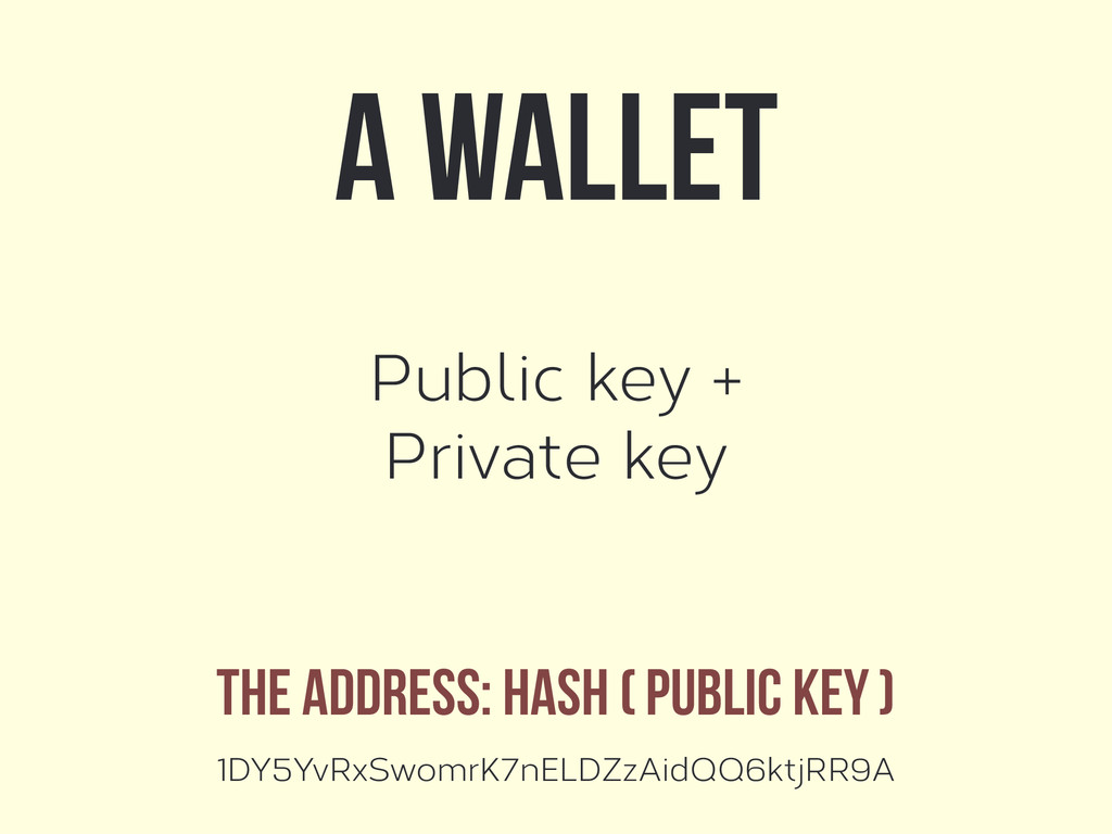 Public key + Private key A wallet The address: ...