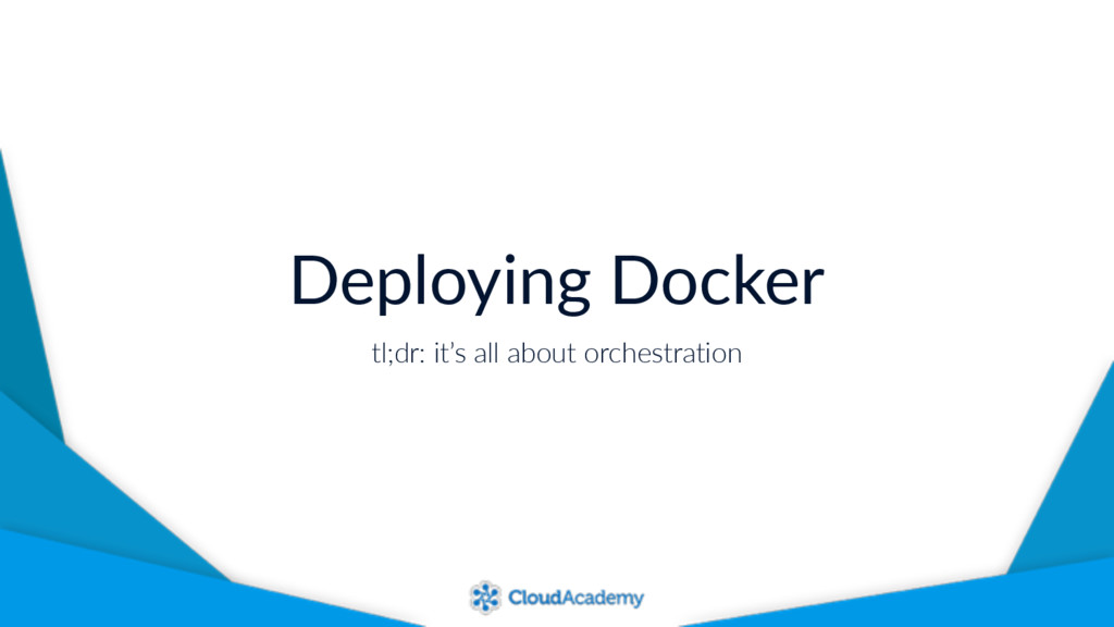 Deploying Docker tl;dr: it's all about orchestr...