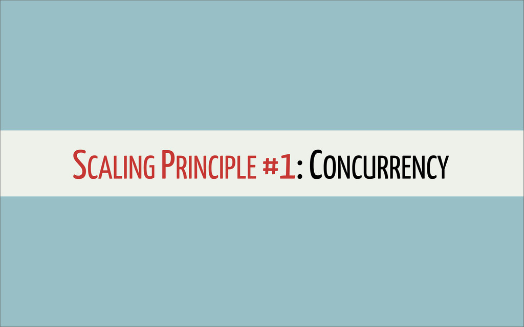 SCALING PRINCIPLE #1: CONCURRENCY