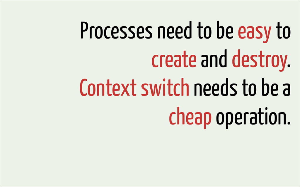 Processes need to be easy to create and destroy...