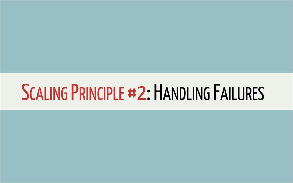 SCALING PRINCIPLE #2: HANDLING FAILURES