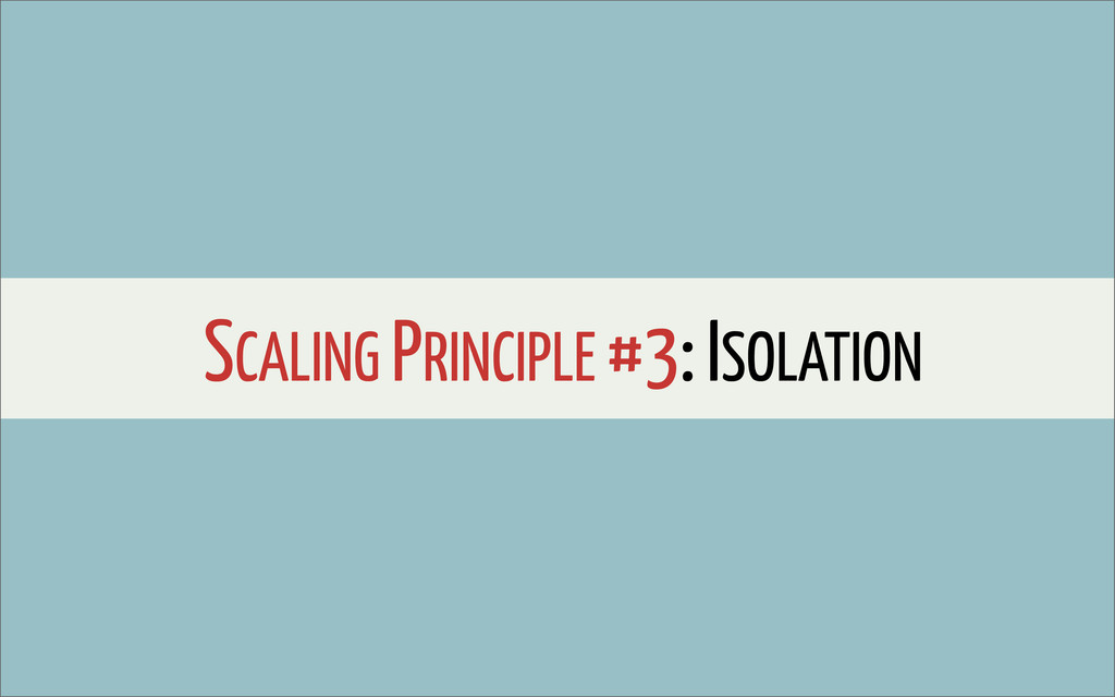 SCALING PRINCIPLE #3: ISOLATION