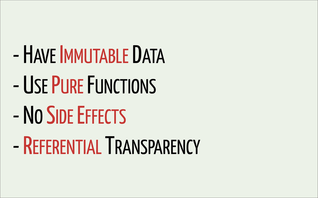 - HAVE IMMUTABLE DATA - USE PURE FUNCTIONS - NO...