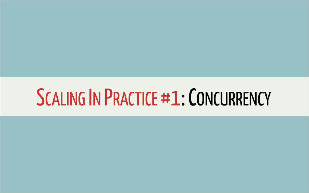 SCALING IN PRACTICE #1: CONCURRENCY