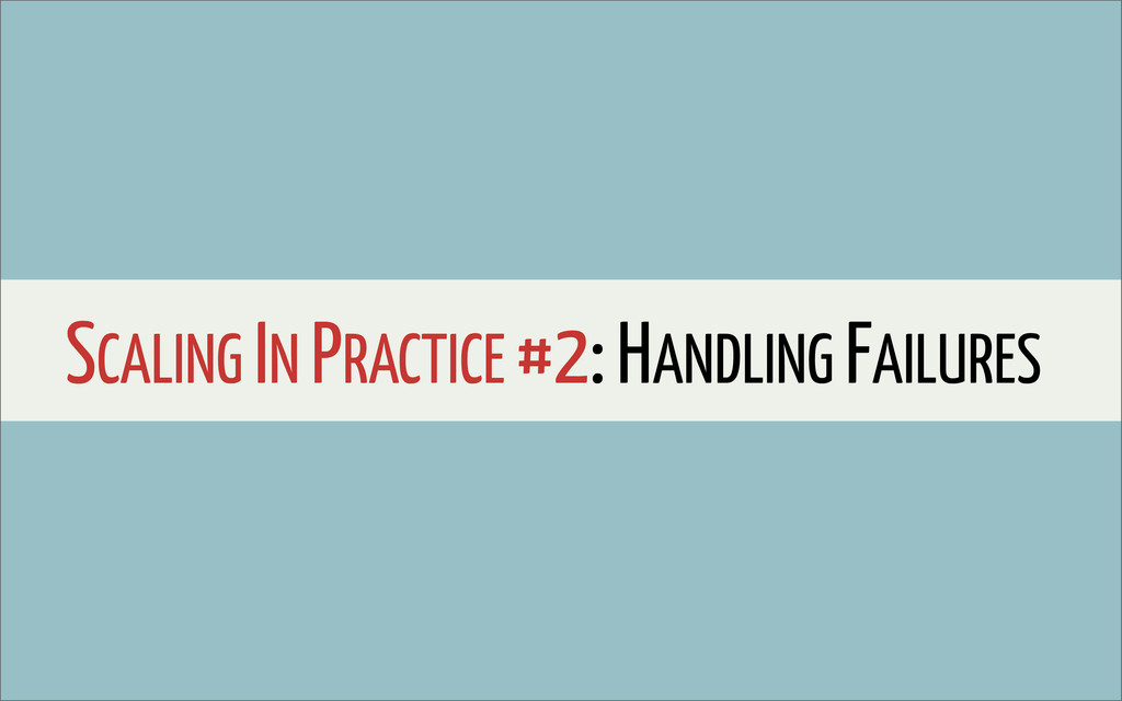 SCALING IN PRACTICE #2: HANDLING FAILURES