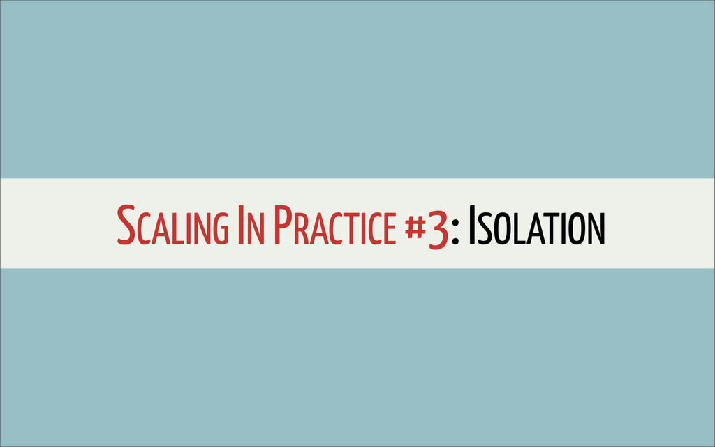 SCALING IN PRACTICE #3: ISOLATION