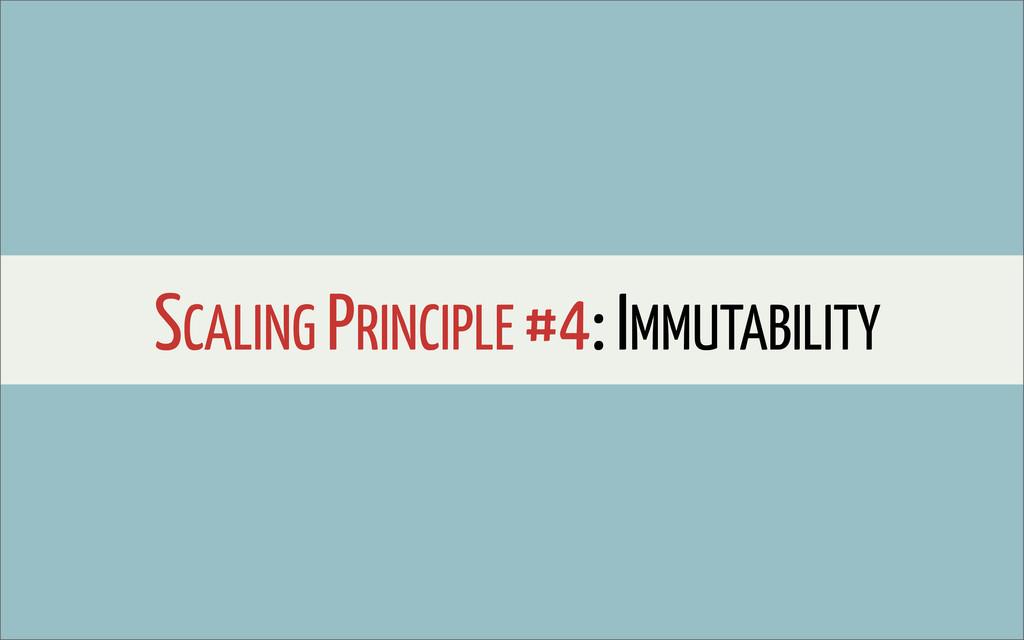 SCALING PRINCIPLE #4: IMMUTABILITY