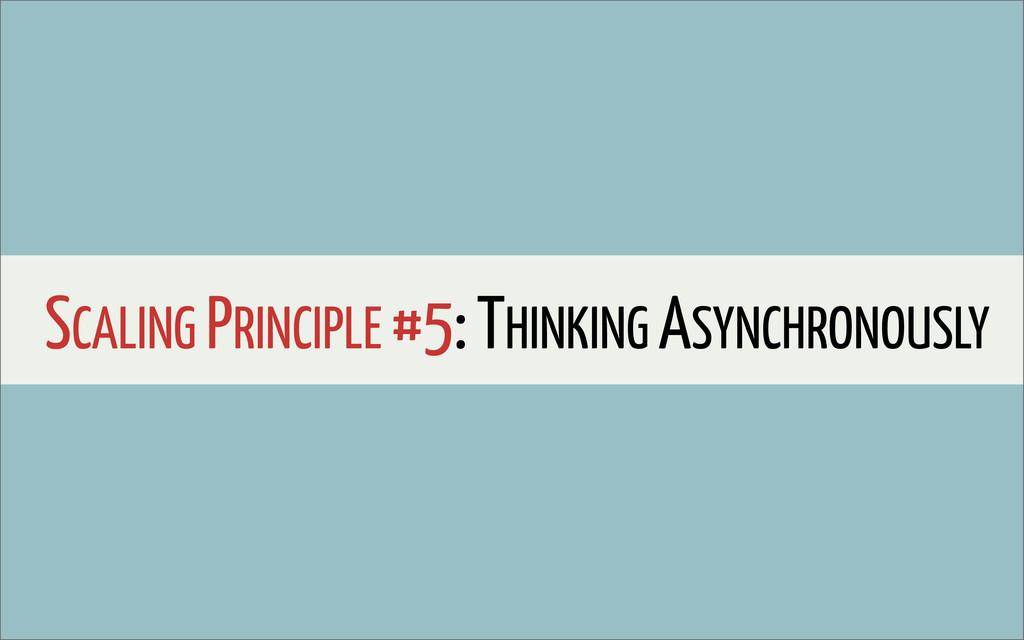 SCALING PRINCIPLE #5: THINKING ASYNCHRONOUSLY