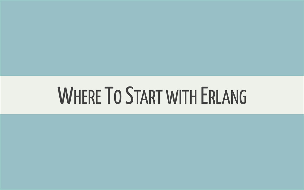 WHERE TO START WITH ERLANG