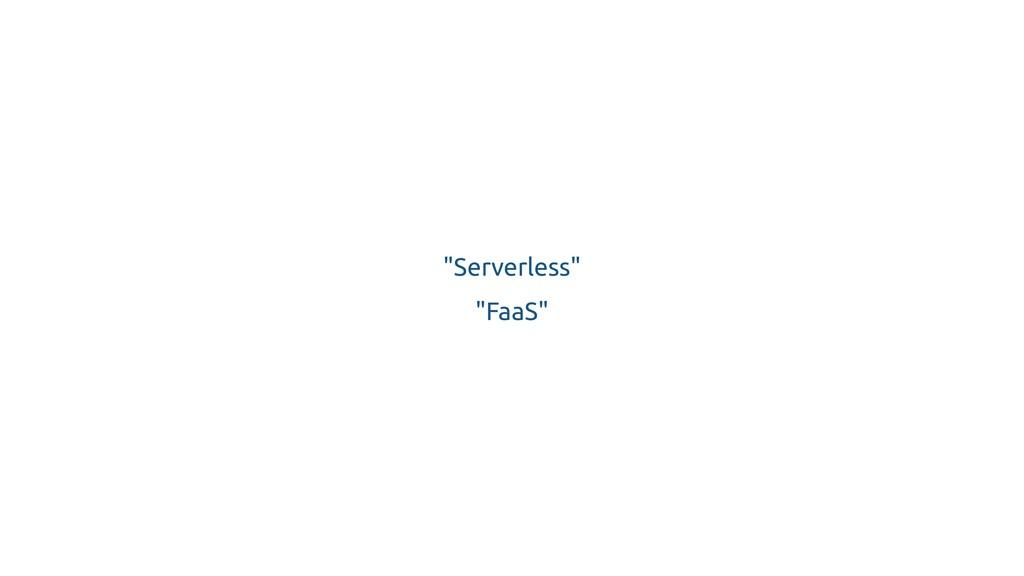 """""""Serverless"""" """"FaaS"""""""