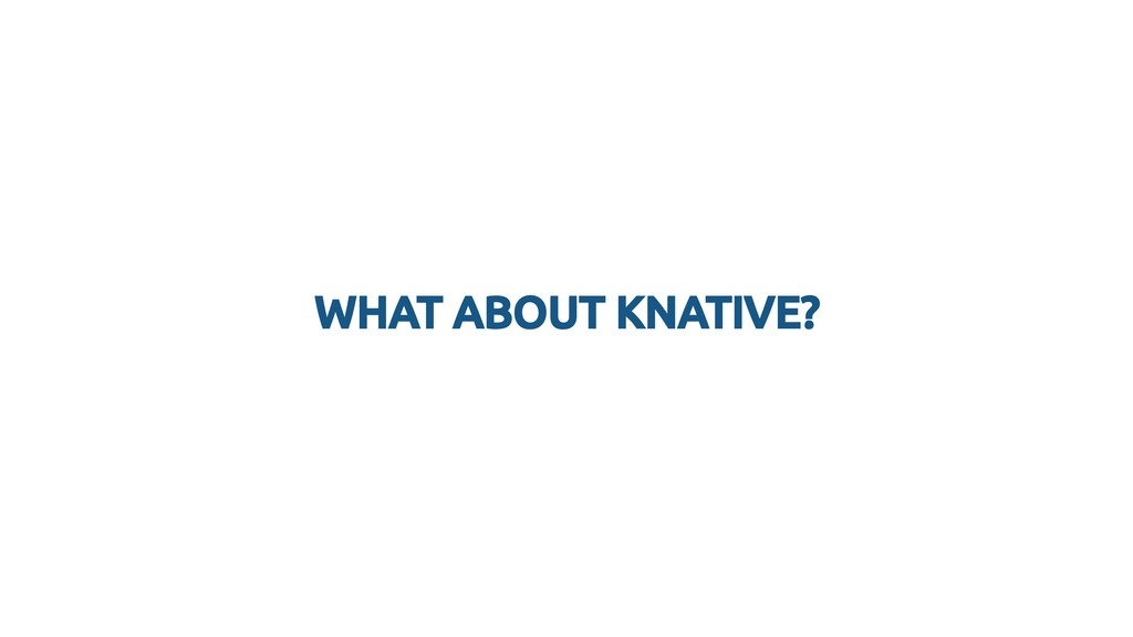 WHAT ABOUT KNATIVE? WHAT ABOUT KNATIVE?