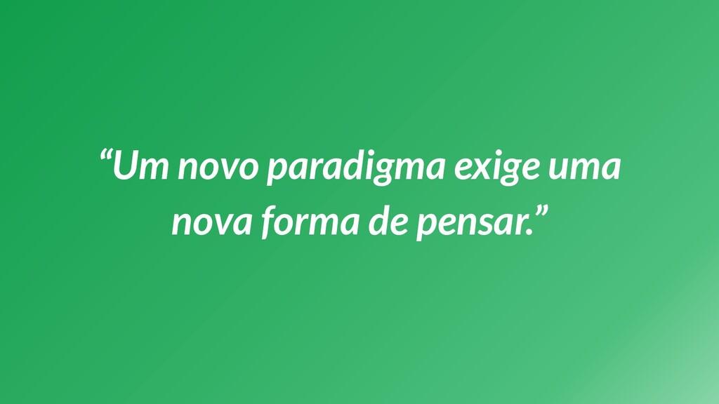"""""""Um novo paradigma exige uma nova forma de pens..."""