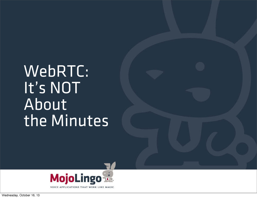 WebRTC: It's NOT About the Minutes Wednesday, O...