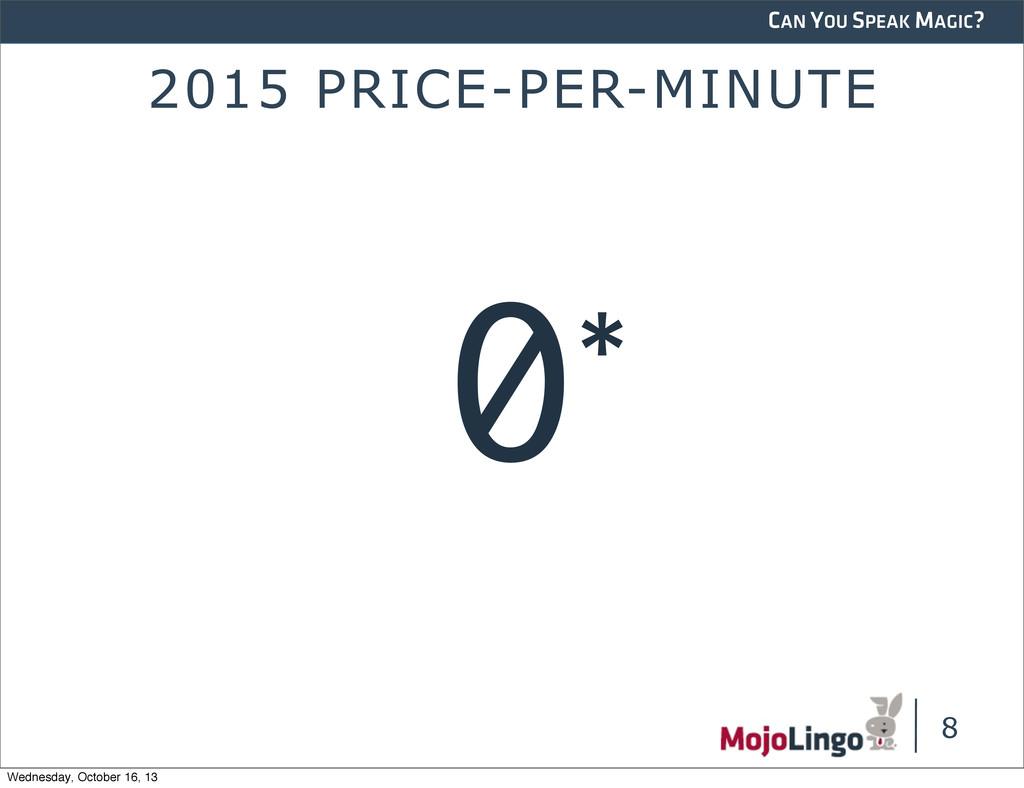 CAN YOU SPEAK MAGIC? 2015 PRICE-PER-MINUTE 8 0*...