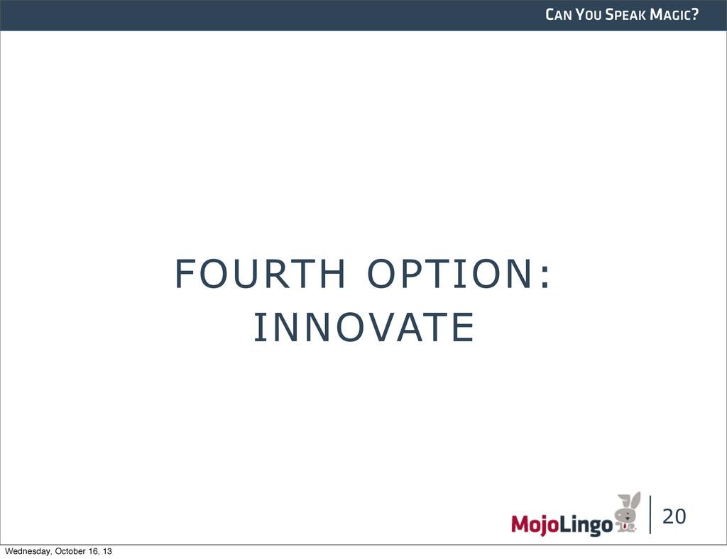 CAN YOU SPEAK MAGIC? FOURTH OPTION: 20 INNOVATE...