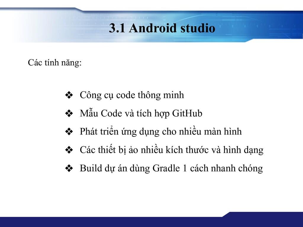 3.1 Android studio Các tính năng: ❖ Công cụ cod...