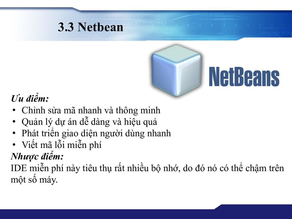 3.3 Netbean Ưu điểm: • Chỉnh sửa mã nhanh và th...
