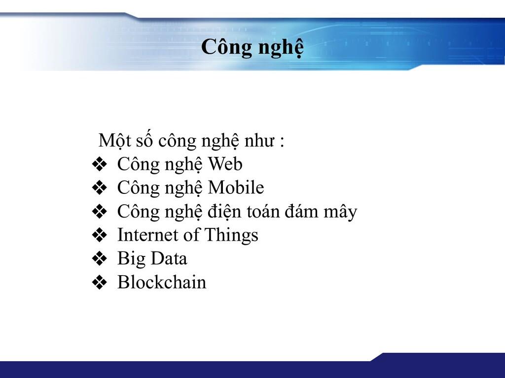 Công nghệ Một số công nghệ như : ❖ Công nghệ We...