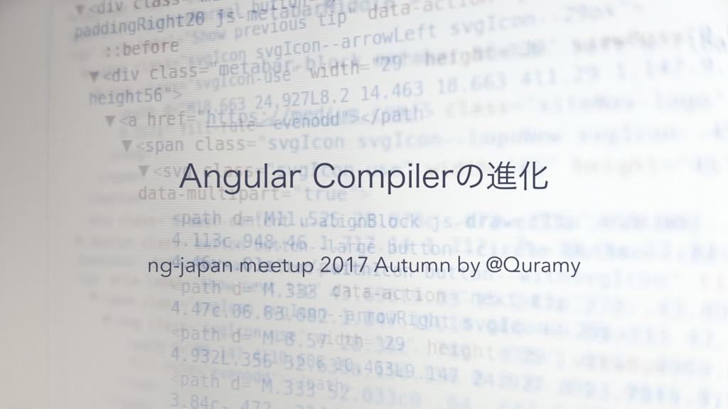 """""""OHVMBS$PNQJMFSͷਐԽ ng-japan meetup 2017 Autumn..."""