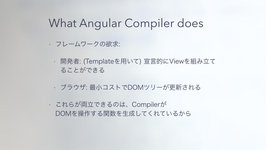 What Angular Compiler does w ϑϨʔϜϫʔΫͷཉٻ w ։ൃऀ...