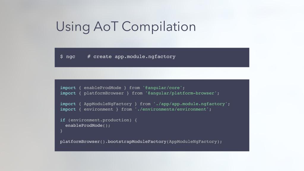 Using AoT Compilation import { enableProdMode }...