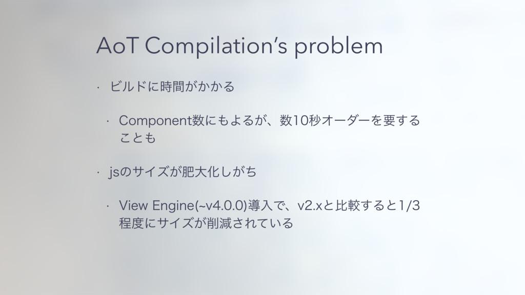 AoT Compilation's problem w Ϗϧυʹ͕͔͔ؒΔ w $PNQP...