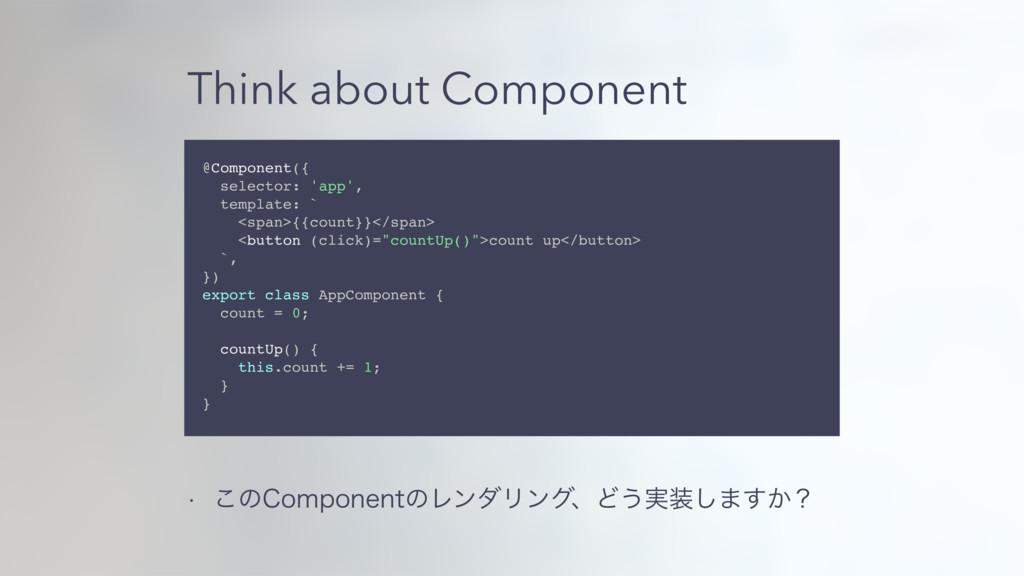 Think about Component w ͜ͷ$PNQPOFOUͷϨϯμϦϯάɺͲ͏࣮...