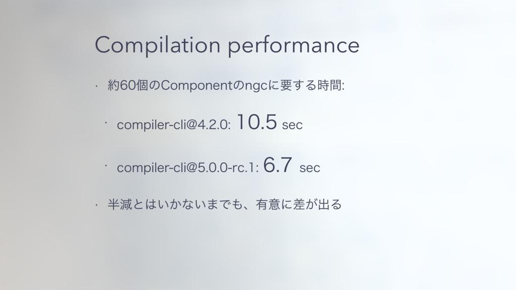 Compilation performance w ݸͷ$PNQPOFOUͷOHDʹཁ͢...