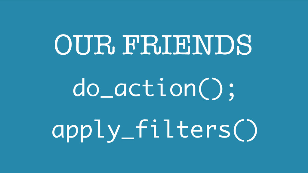 do_action(); apply_filters() OUR FRIENDS