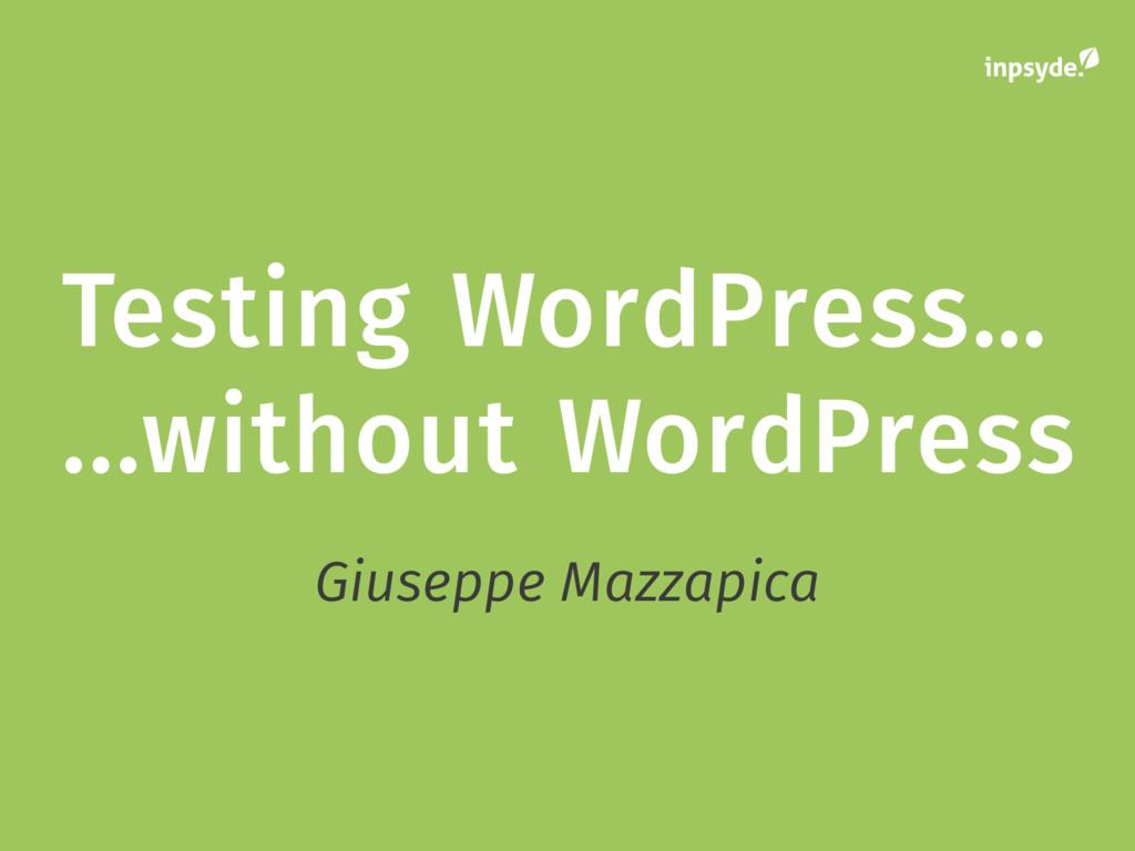 Testing WordPress… ...without WordPress Giusepp...