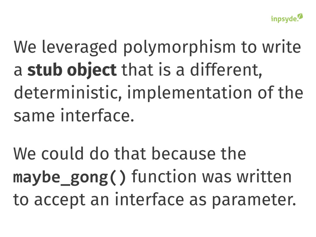 We leveraged polymorphism to write a stub objec...