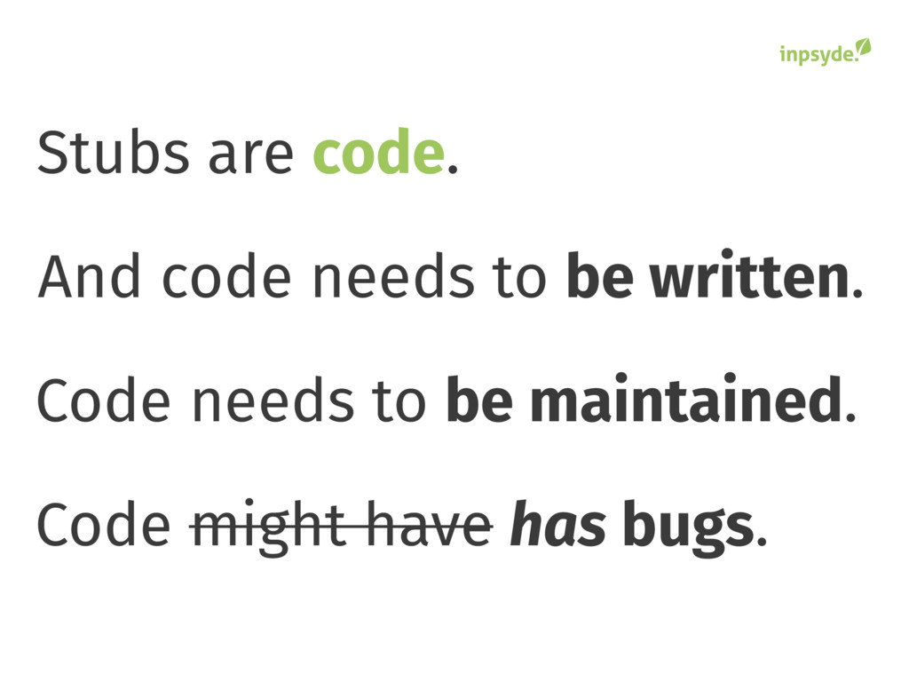 Stubs are . code And code needs to be written. ...
