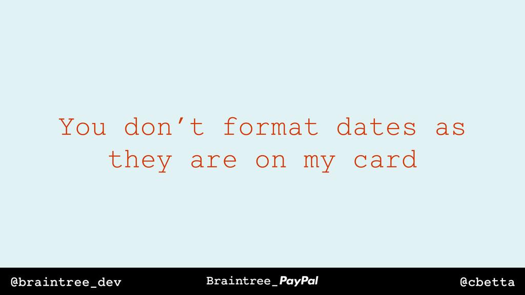 @cbetta @braintree_dev You don't format dates a...