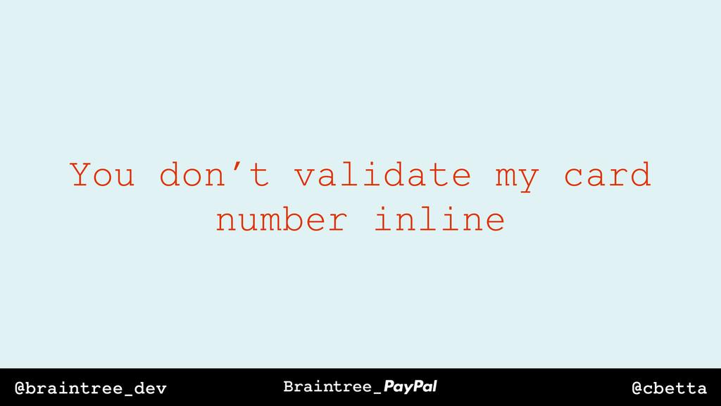 @cbetta @braintree_dev You don't validate my ca...