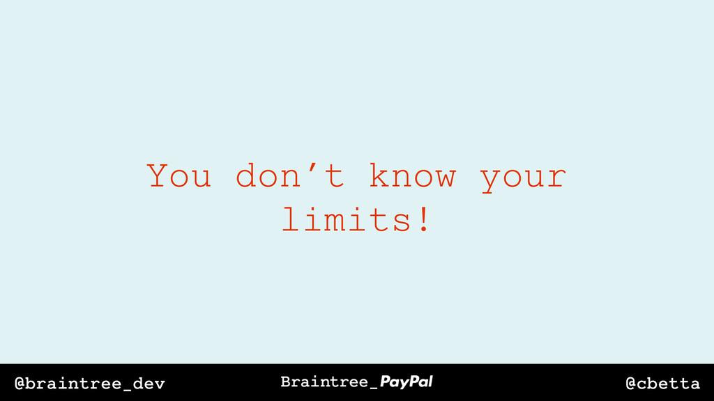@cbetta @braintree_dev You don't know your limi...