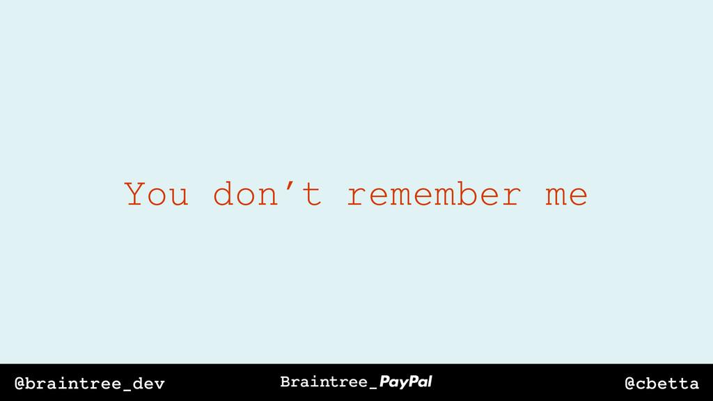 @cbetta @braintree_dev You don't remember me