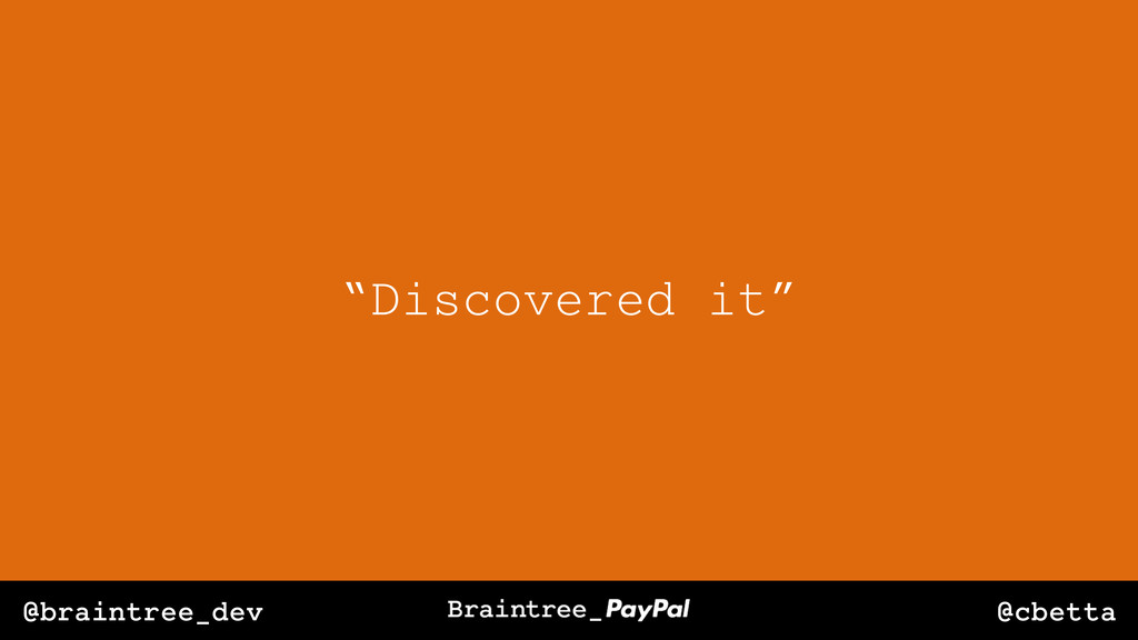 "@cbetta @braintree_dev ""Discovered it"""