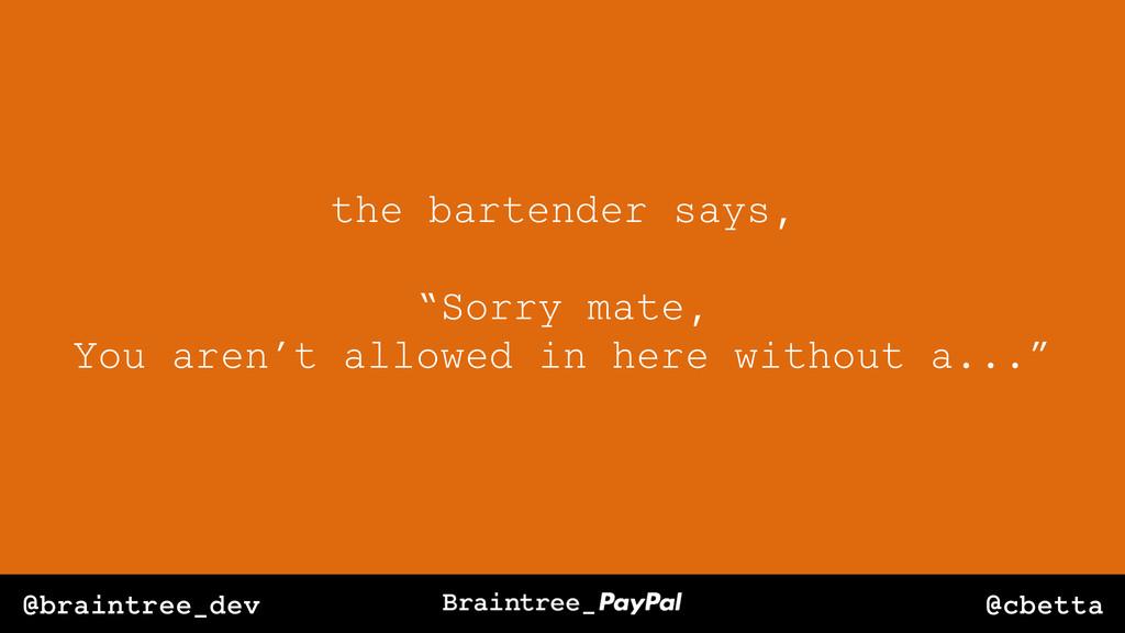 "@cbetta @braintree_dev the bartender says, ""Sor..."