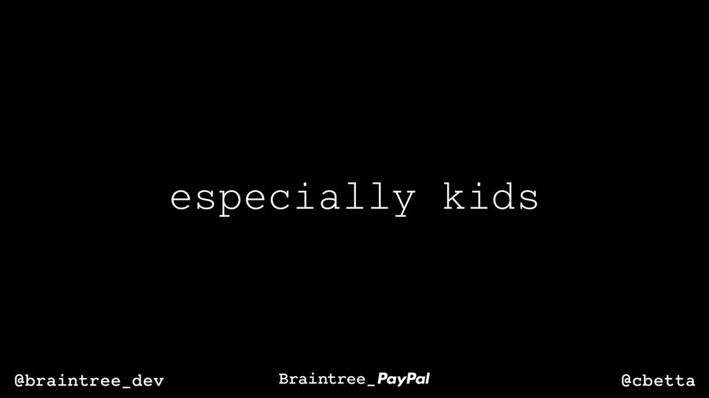 @cbetta @braintree_dev especially kids